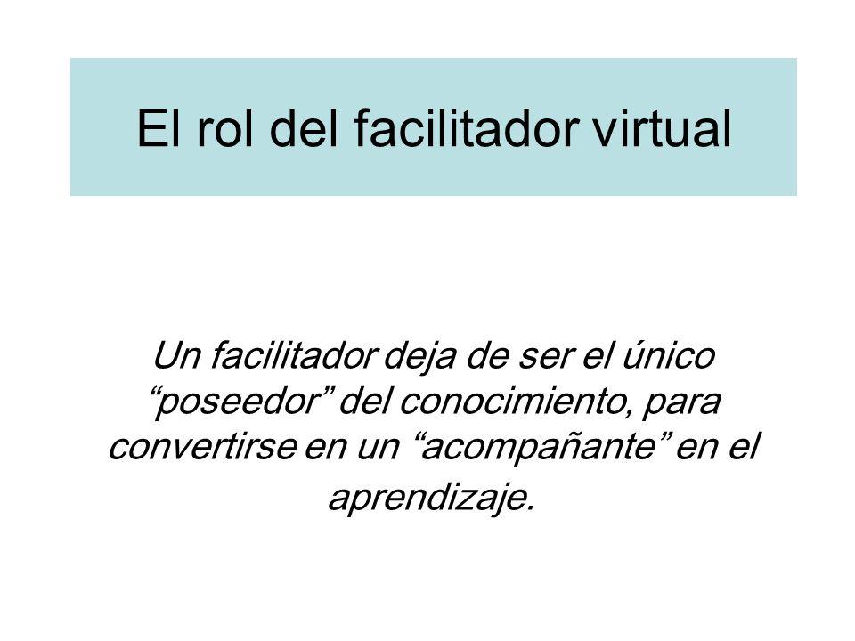 El rol del facilitador virtual Un facilitador deja de ser el único poseedor del conocimiento, para convertirse en un acompañante en el aprendizaje.