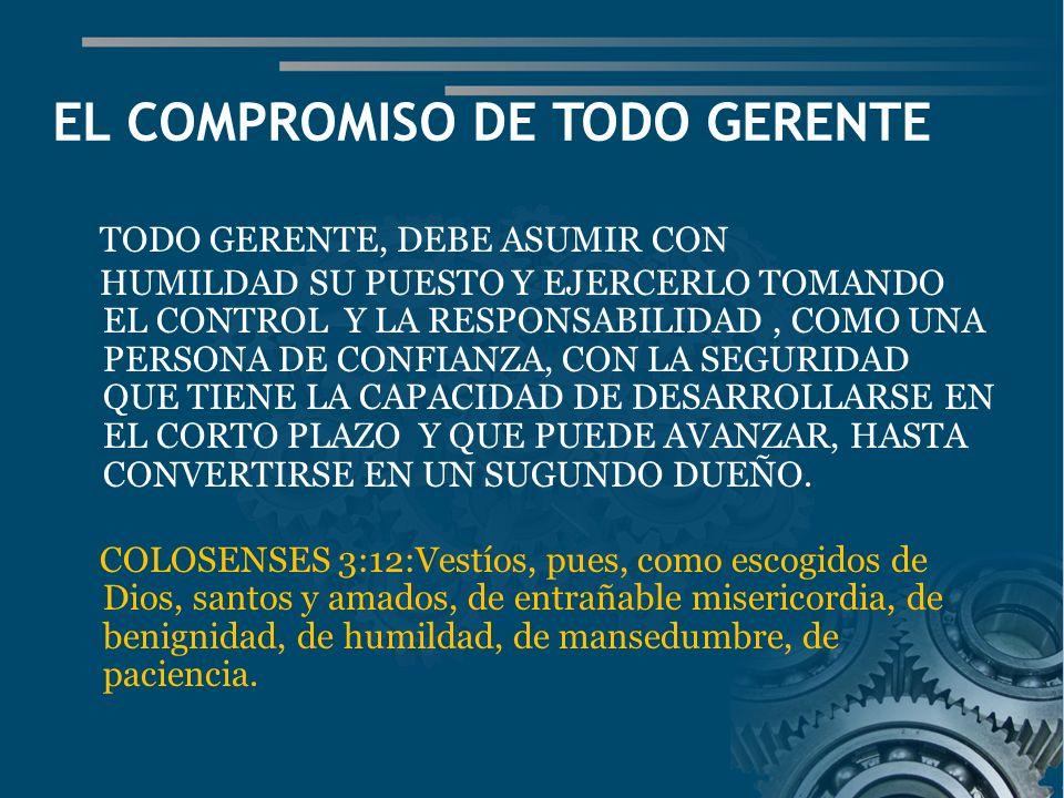 EL COMPROMISO DE TODO GERENTE TODO GERENTE, DEBE ASUMIR CON HUMILDAD SU PUESTO Y EJERCERLO TOMANDO EL CONTROL Y LA RESPONSABILIDAD, COMO UNA PERSONA DE CONFIANZA, CON LA SEGURIDAD QUE TIENE LA CAPACIDAD DE DESARROLLARSE EN EL CORTO PLAZO Y QUE PUEDE AVANZAR, HASTA CONVERTIRSE EN UN SUGUNDO DUEÑO.
