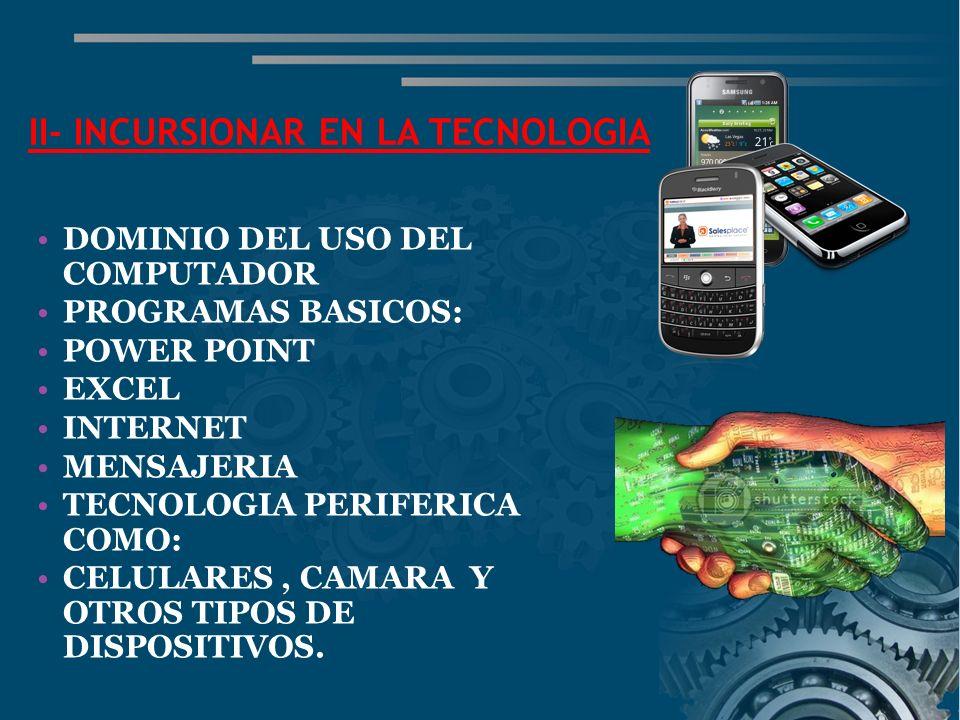 II- INCURSIONAR EN LA TECNOLOGIA DOMINIO DEL USO DEL COMPUTADOR PROGRAMAS BASICOS: POWER POINT EXCEL INTERNET MENSAJERIA TECNOLOGIA PERIFERICA COMO: CELULARES, CAMARA Y OTROS TIPOS DE DISPOSITIVOS.