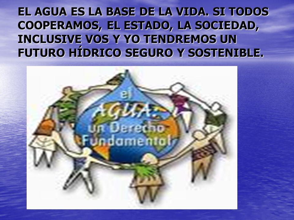 EL AGUA ES LA BASE DE LA VIDA. SI TODOS COOPERAMOS, EL ESTADO, LA SOCIEDAD, INCLUSIVE VOS Y YO TENDREMOS UN FUTURO HÍDRICO SEGURO Y SOSTENIBLE.