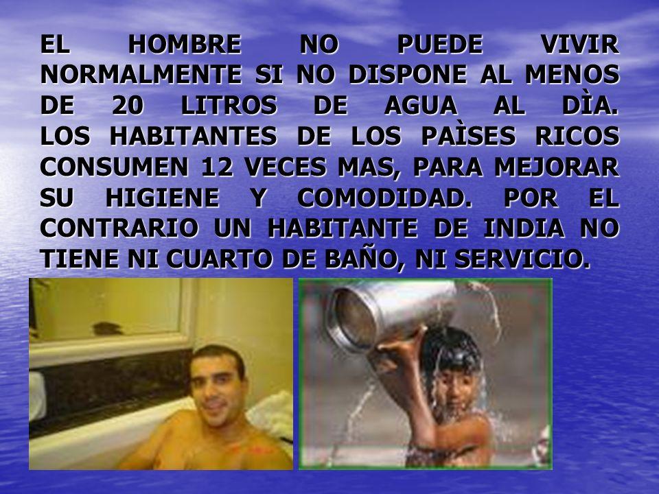 EL HOMBRE NO PUEDE VIVIR NORMALMENTE SI NO DISPONE AL MENOS DE 20 LITROS DE AGUA AL DÌA. LOS HABITANTES DE LOS PAÌSES RICOS CONSUMEN 12 VECES MAS, PAR