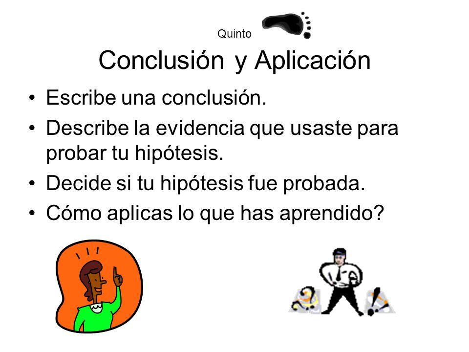 Quinto Conclusión y Aplicación Escribe una conclusión. Describe la evidencia que usaste para probar tu hipótesis. Decide si tu hipótesis fue probada.