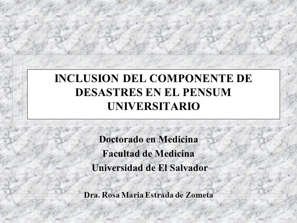 INCLUSION DEL COMPONENTE DE DESASTRES EN EL PENSUM UNIVERSITARIO Doctorado en Medicina Facultad de Medicina Universidad de El Salvador Dra. Rosa Maria