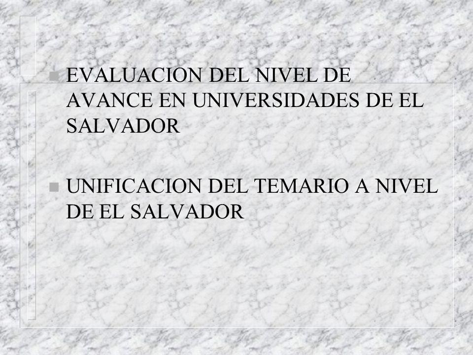 n EVALUACION DEL NIVEL DE AVANCE EN UNIVERSIDADES DE EL SALVADOR n UNIFICACION DEL TEMARIO A NIVEL DE EL SALVADOR