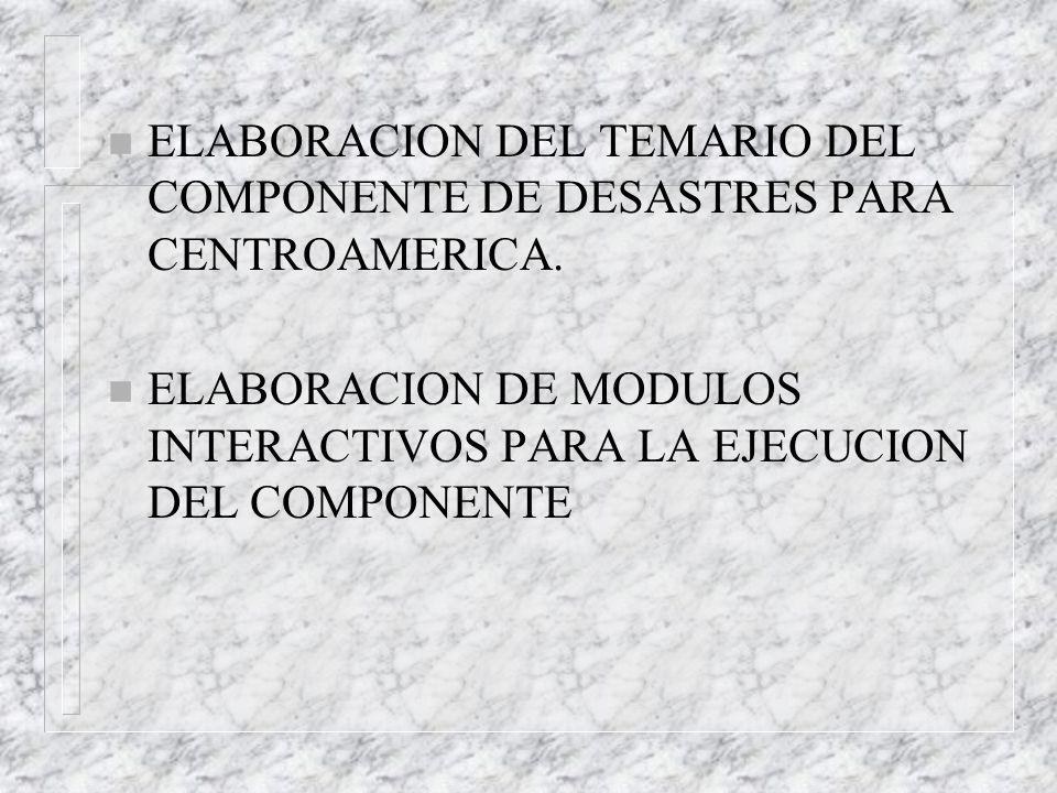 n ELABORACION DEL TEMARIO DEL COMPONENTE DE DESASTRES PARA CENTROAMERICA. n ELABORACION DE MODULOS INTERACTIVOS PARA LA EJECUCION DEL COMPONENTE