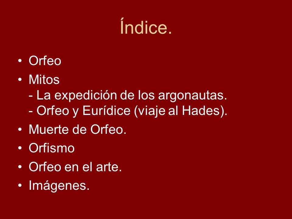 Índice. Orfeo Mitos - La expedición de los argonautas. - Orfeo y Eurídice (viaje al Hades). Muerte de Orfeo. Orfismo Orfeo en el arte. Imágenes.