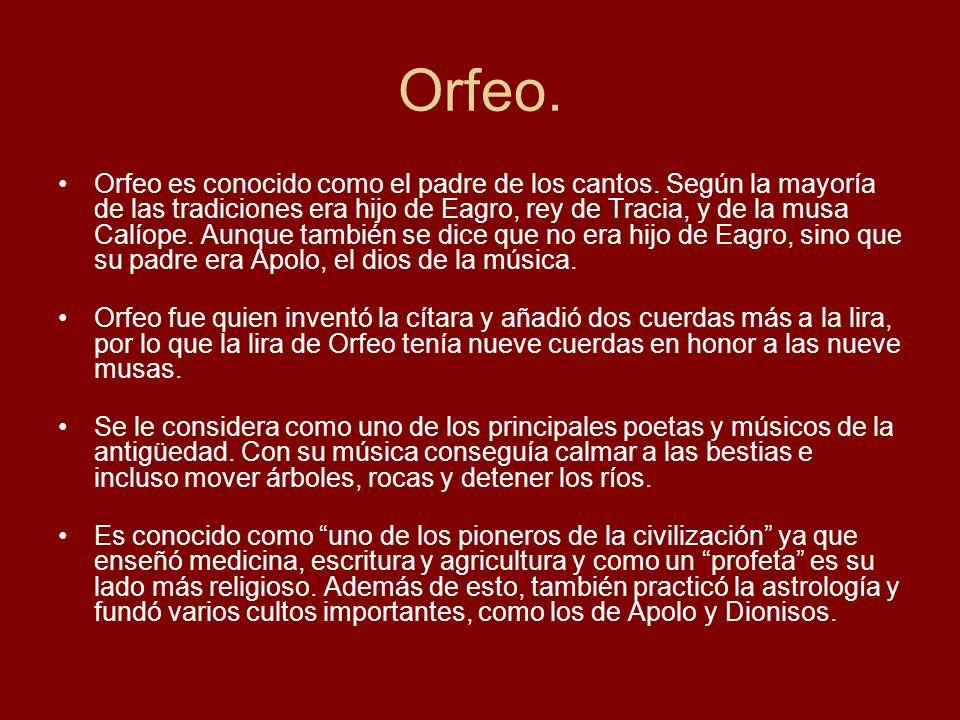 Orfeo. Orfeo es conocido como el padre de los cantos. Según la mayoría de las tradiciones era hijo de Eagro, rey de Tracia, y de la musa Calíope. Aunq