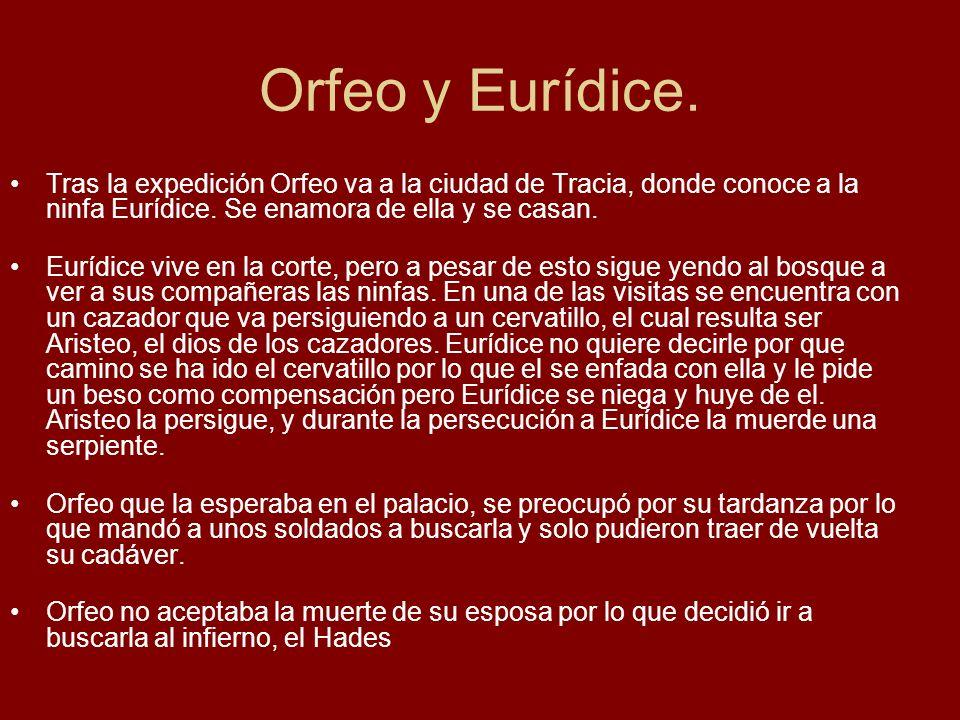 Orfeo y Eurídice. Tras la expedición Orfeo va a la ciudad de Tracia, donde conoce a la ninfa Eurídice. Se enamora de ella y se casan. Eurídice vive en