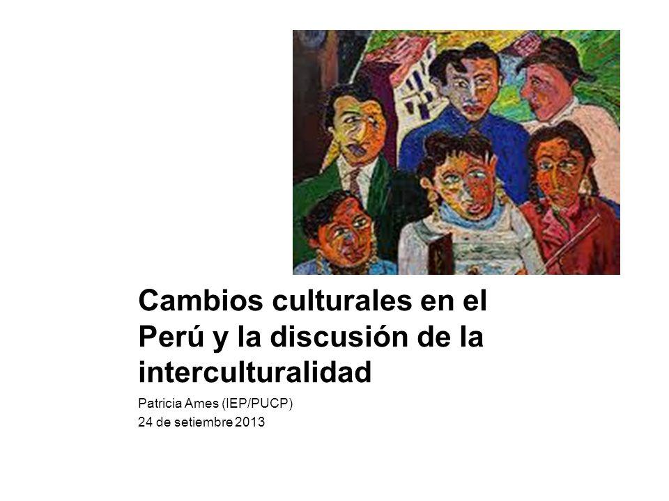 Cambios culturales en el Perú y la discusión de la interculturalidad Patricia Ames (IEP/PUCP) 24 de setiembre 2013