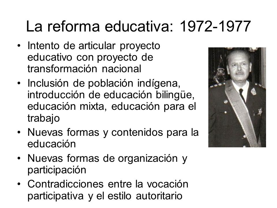 La reforma educativa: 1972-1977 Intento de articular proyecto educativo con proyecto de transformación nacional Inclusión de población indígena, intro