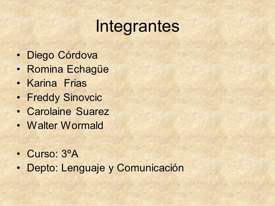 Integrantes Diego Córdova Romina Echagüe Karina Frias Freddy Sinovcic Carolaine Suarez Walter Wormald Curso: 3ºA Depto: Lenguaje y Comunicación