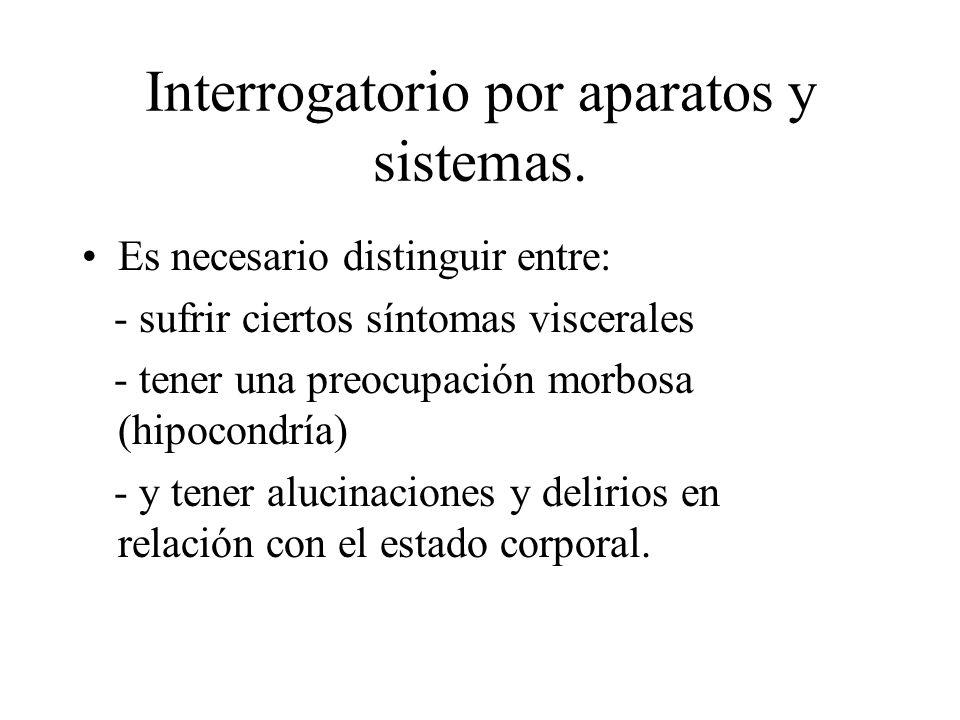 Interrogatorio por aparatos y sistemas. Es necesario distinguir entre: - sufrir ciertos síntomas viscerales - tener una preocupación morbosa (hipocond