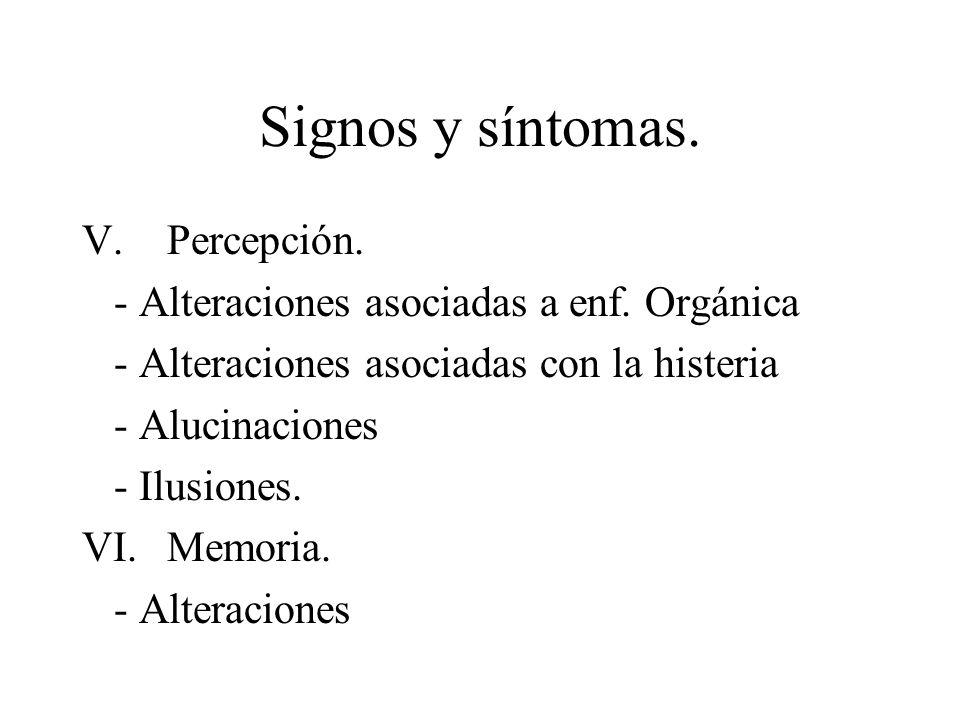 Signos y síntomas. V.Percepción. - Alteraciones asociadas a enf. Orgánica - Alteraciones asociadas con la histeria - Alucinaciones - Ilusiones. VI.Mem