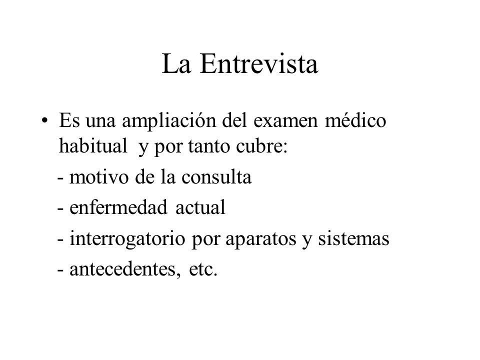 La Entrevista Es una ampliación del examen médico habitual y por tanto cubre: - motivo de la consulta - enfermedad actual - interrogatorio por aparato
