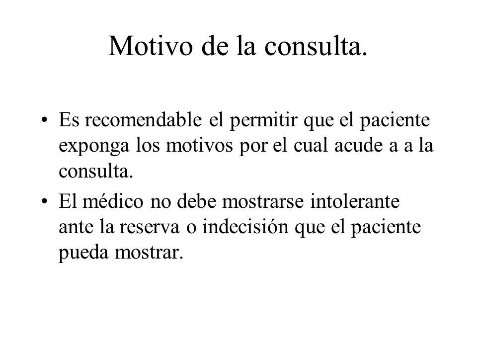 Motivo de la consulta. Es recomendable el permitir que el paciente exponga los motivos por el cual acude a a la consulta. El médico no debe mostrarse