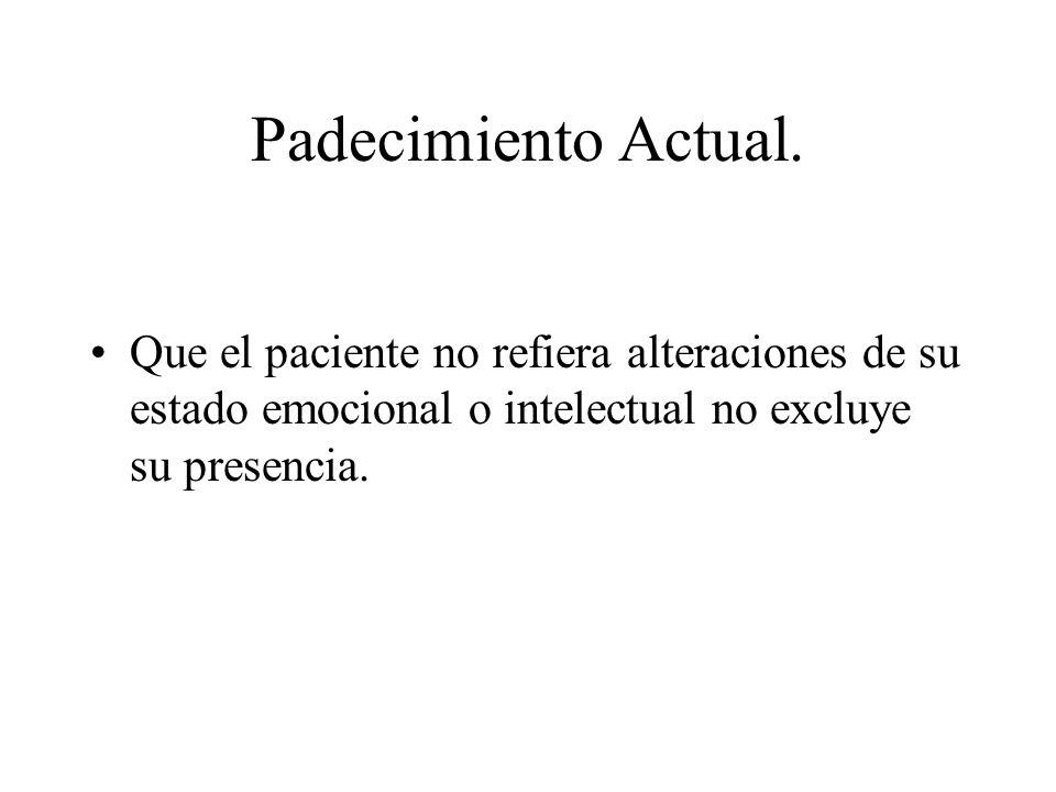 Padecimiento Actual. Que el paciente no refiera alteraciones de su estado emocional o intelectual no excluye su presencia.