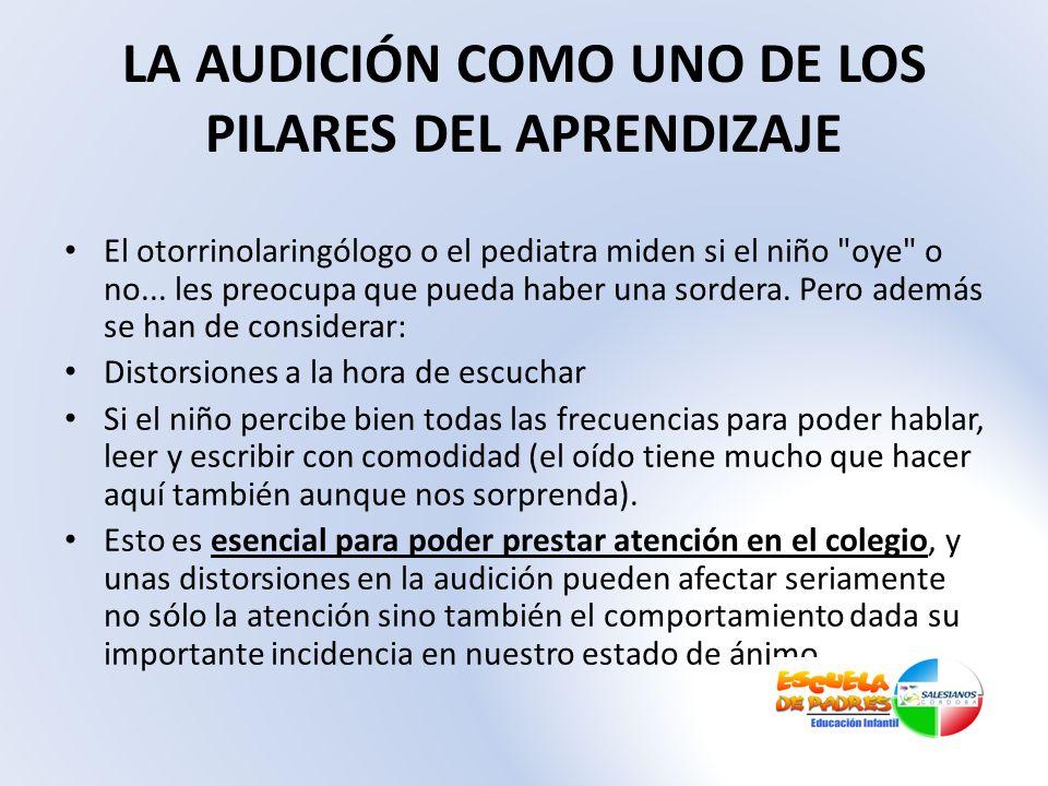 LA AUDICIÓN COMO UNO DE LOS PILARES DEL APRENDIZAJE El otorrinolaringólogo o el pediatra miden si el niño