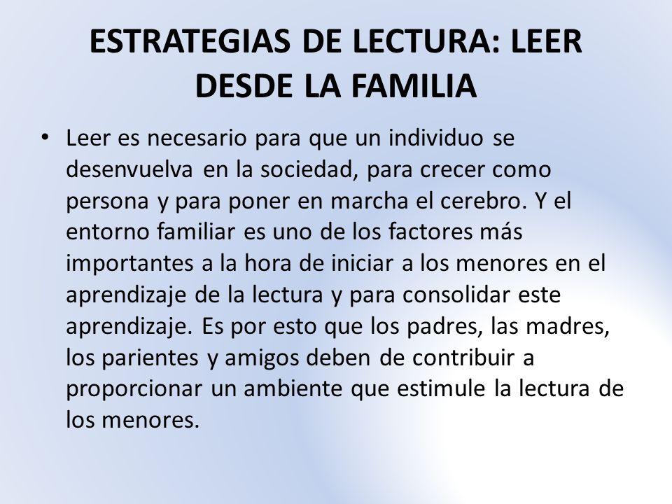 ESTRATEGIAS DE LECTURA: LEER DESDE LA FAMILIA Leer es necesario para que un individuo se desenvuelva en la sociedad, para crecer como persona y para p