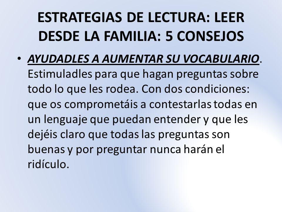 ESTRATEGIAS DE LECTURA: LEER DESDE LA FAMILIA: 5 CONSEJOS AYUDADLES A AUMENTAR SU VOCABULARIO. Estimuladles para que hagan preguntas sobre todo lo que
