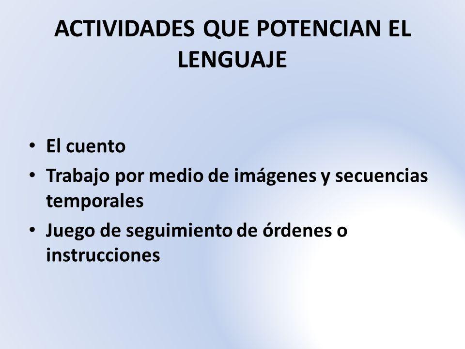 ACTIVIDADES QUE POTENCIAN EL LENGUAJE El cuento Trabajo por medio de imágenes y secuencias temporales Juego de seguimiento de órdenes o instrucciones