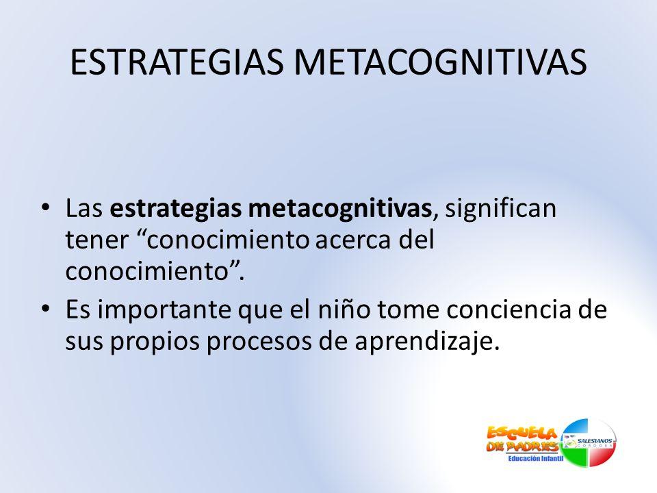 ESTRATEGIAS METACOGNITIVAS Las estrategias metacognitivas, significan tener conocimiento acerca del conocimiento. Es importante que el niño tome conci