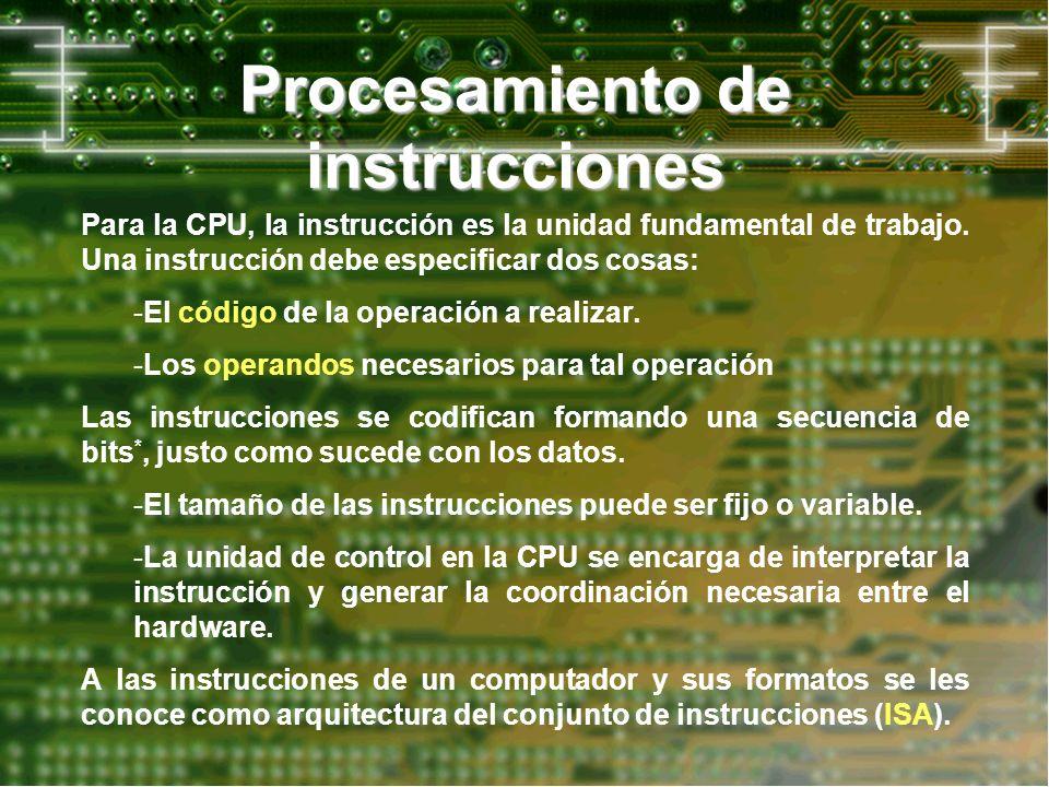 Procesamiento de instrucciones Para la CPU, la instrucción es la unidad fundamental de trabajo. Una instrucción debe especificar dos cosas: -El código
