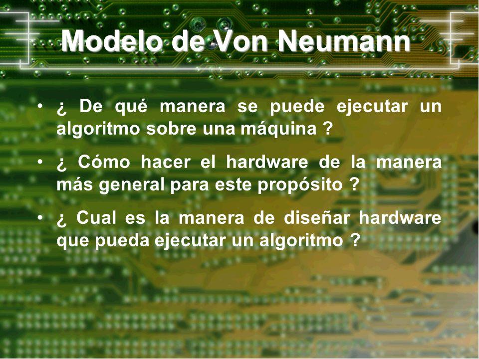 Modelo de Von Neumann ¿ De qué manera se puede ejecutar un algoritmo sobre una máquina ? ¿ Cómo hacer el hardware de la manera más general para este p