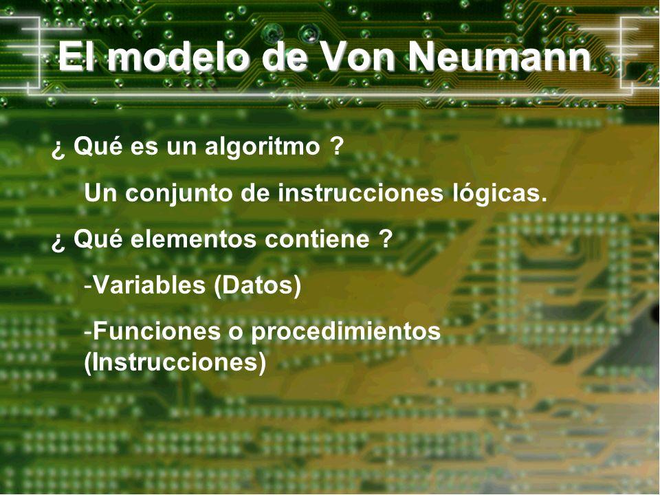 El modelo de Von Neumann ¿ Qué es un algoritmo ? Un conjunto de instrucciones lógicas. ¿ Qué elementos contiene ? -Variables (Datos) -Funciones o proc