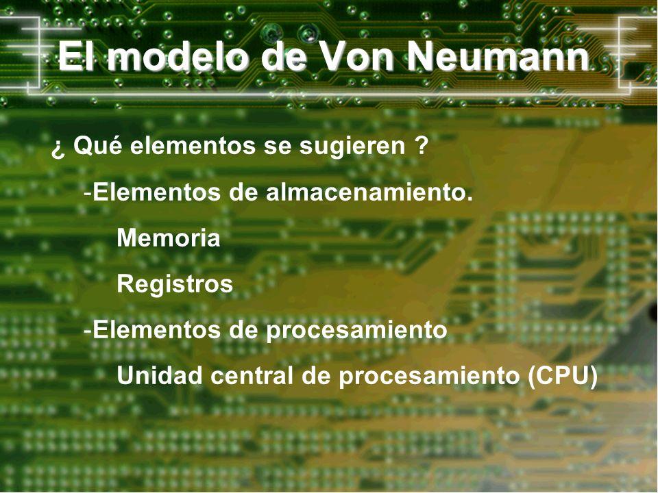 El modelo de Von Neumann ¿ Qué elementos se sugieren ? -Elementos de almacenamiento. Memoria Registros -Elementos de procesamiento Unidad central de p