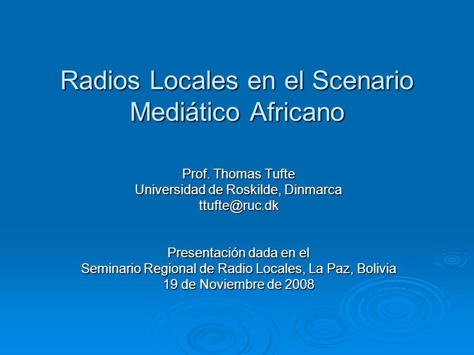 Radios Locales en el Scenario Mediático Africano Prof. Thomas Tufte Universidad de Roskilde, Dinmarca ttufte@ruc.dk Presentación dada en el Seminario