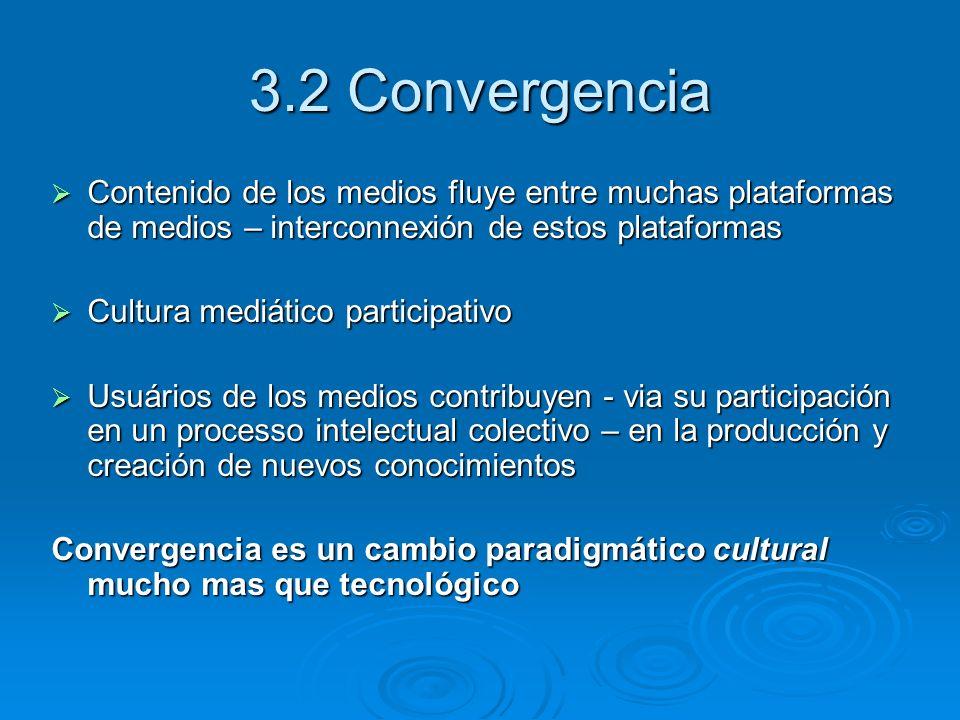 3.2 Convergencia Contenido de los medios fluye entre muchas plataformas de medios – interconnexión de estos plataformas Contenido de los medios fluye entre muchas plataformas de medios – interconnexión de estos plataformas Cultura mediático participativo Cultura mediático participativo Usuários de los medios contribuyen - via su participación en un processo intelectual colectivo – en la producción y creación de nuevos conocimientos Usuários de los medios contribuyen - via su participación en un processo intelectual colectivo – en la producción y creación de nuevos conocimientos Convergencia es un cambio paradigmático cultural mucho mas que tecnológico