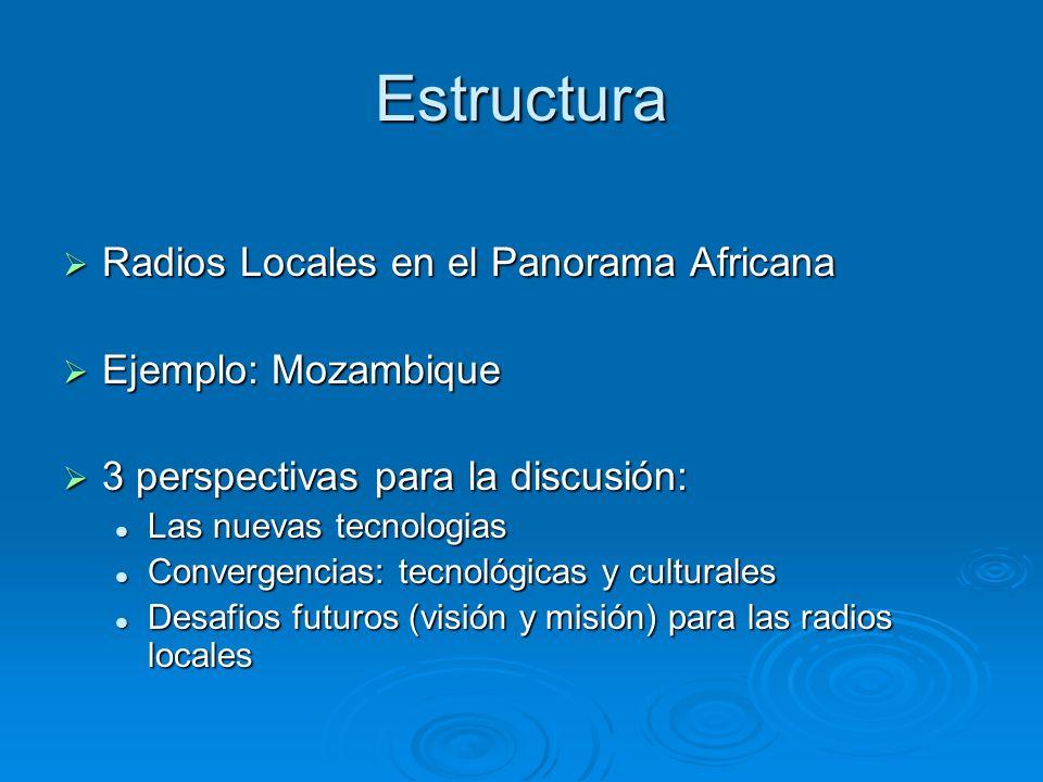 Estructura Radios Locales en el Panorama Africana Radios Locales en el Panorama Africana Ejemplo: Mozambique Ejemplo: Mozambique 3 perspectivas para la discusión: 3 perspectivas para la discusión: Las nuevas tecnologias Las nuevas tecnologias Convergencias: tecnológicas y culturales Convergencias: tecnológicas y culturales Desafios futuros (visión y misión) para las radios locales Desafios futuros (visión y misión) para las radios locales