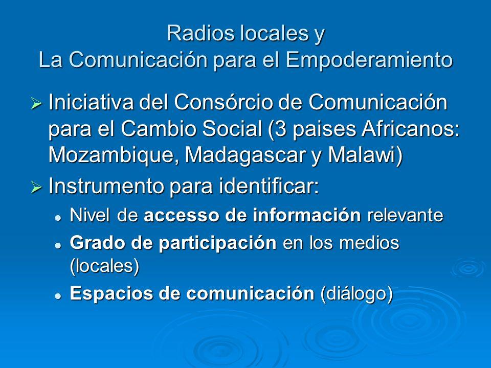 Radios locales y La Comunicación para el Empoderamiento Iniciativa del Consórcio de Comunicación para el Cambio Social (3 paises Africanos: Mozambique, Madagascar y Malawi) Iniciativa del Consórcio de Comunicación para el Cambio Social (3 paises Africanos: Mozambique, Madagascar y Malawi) Instrumento para identificar: Instrumento para identificar: Nivel de accesso de información relevante Nivel de accesso de información relevante Grado de participación en los medios (locales) Grado de participación en los medios (locales) Espacios de comunicación (diálogo) Espacios de comunicación (diálogo)
