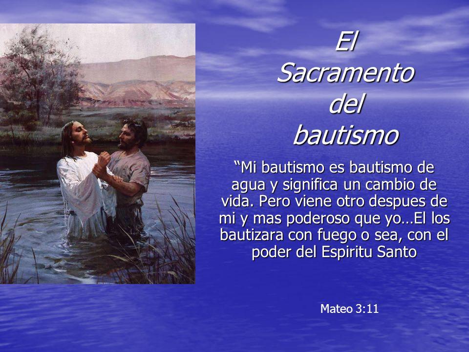 El Sacramento del bautismo Mi bautismo es bautismo de agua y significa un cambio de vida. Pero viene otro despues de mi y mas poderoso que yo…El los b