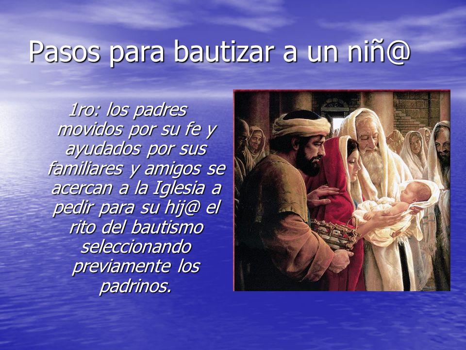Pasos para bautizar a un niñ@ 1ro: los padres movidos por su fe y ayudados por sus familiares y amigos se acercan a la Iglesia a pedir para su hij@ el