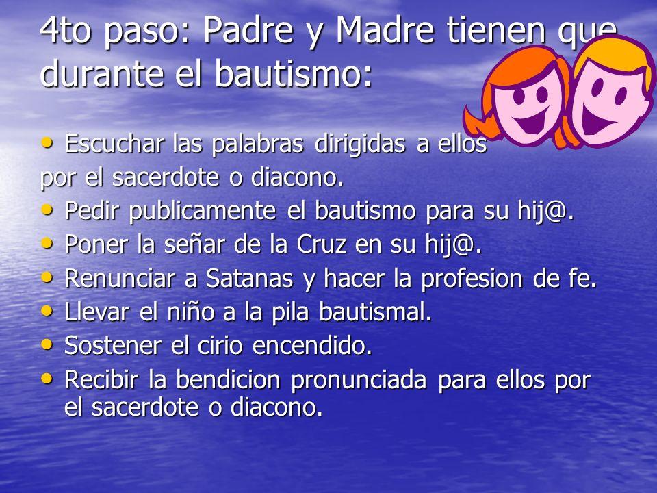 4to paso: Padre y Madre tienen que durante el bautismo: Escuchar las palabras dirigidas a ellos Escuchar las palabras dirigidas a ellos por el sacerdo