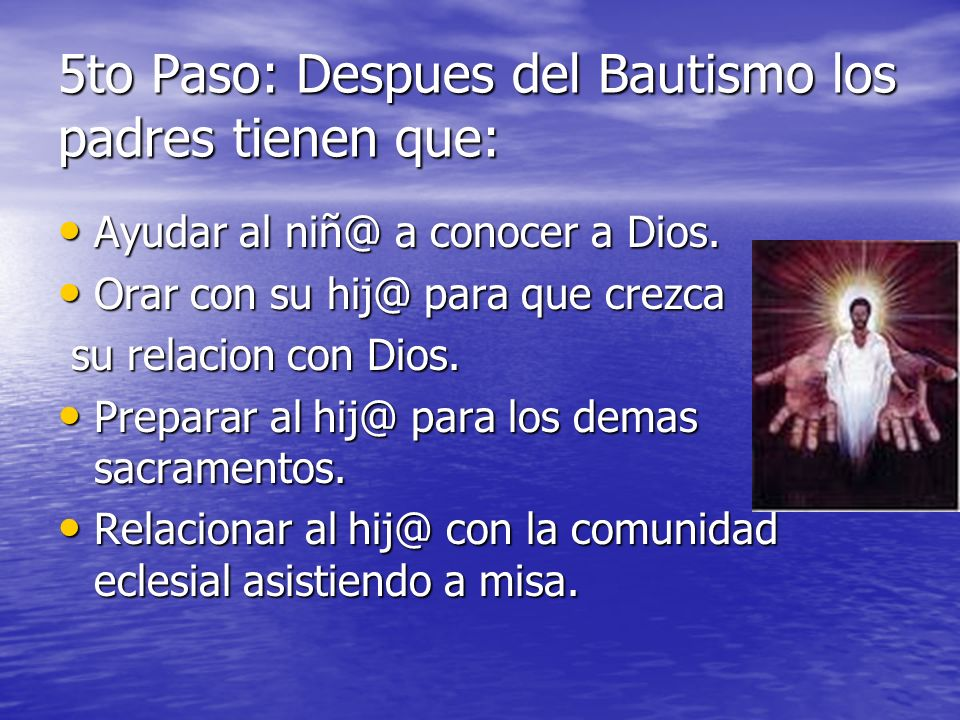 5to Paso: Despues del Bautismo los padres tienen que: Ayudar al niñ@ a conocer a Dios. Ayudar al niñ@ a conocer a Dios. Orar con su hij@ para que crez