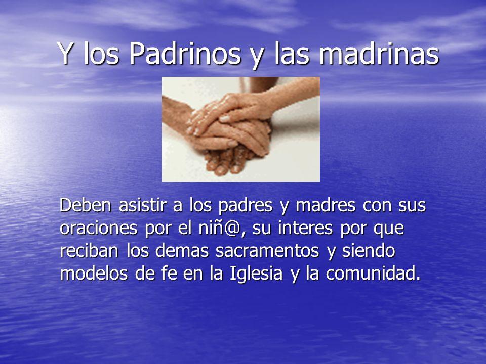 Y los Padrinos y las madrinas Y los Padrinos y las madrinas Deben asistir a los padres y madres con sus oraciones por el niñ@, su interes por que reci