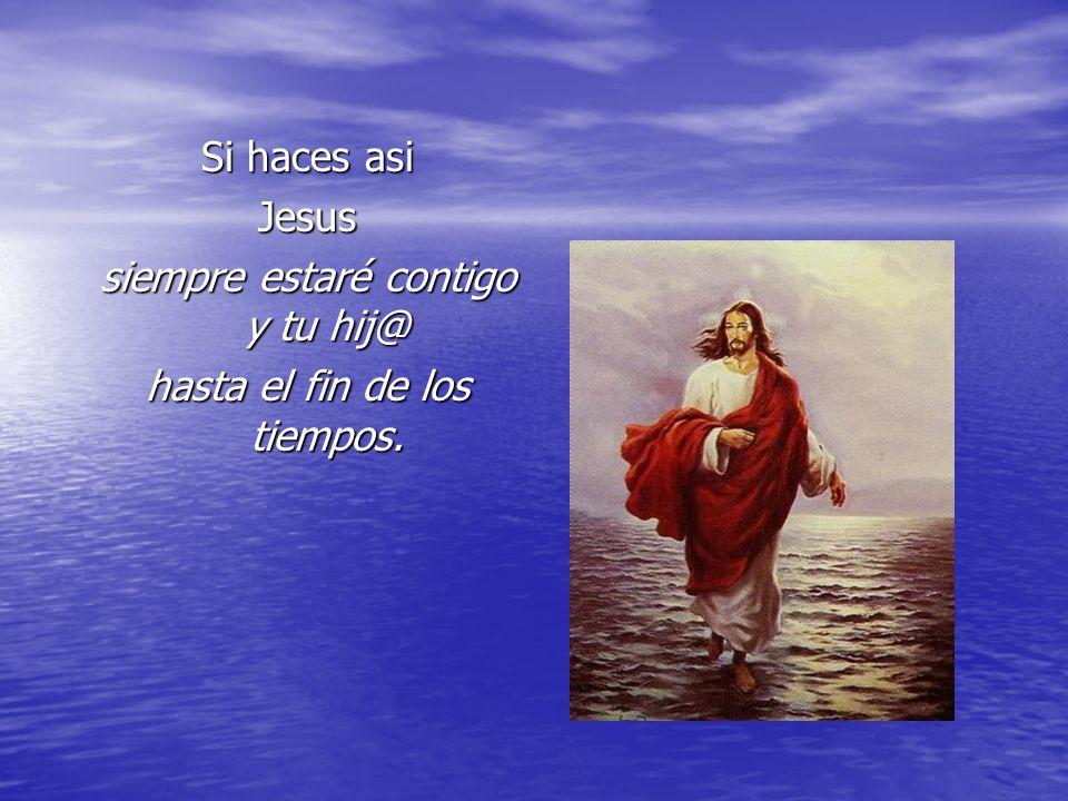 Si haces asi Jesus siempre estaré contigo y tu hij@ hasta el fin de los tiempos.