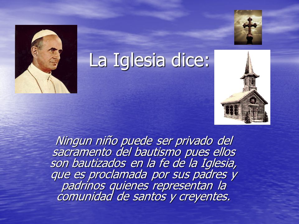 La Iglesia dice: Ningun niño puede ser privado del sacramento del bautismo pues ellos son bautizados en la fe de la Iglesia, que es proclamada por sus
