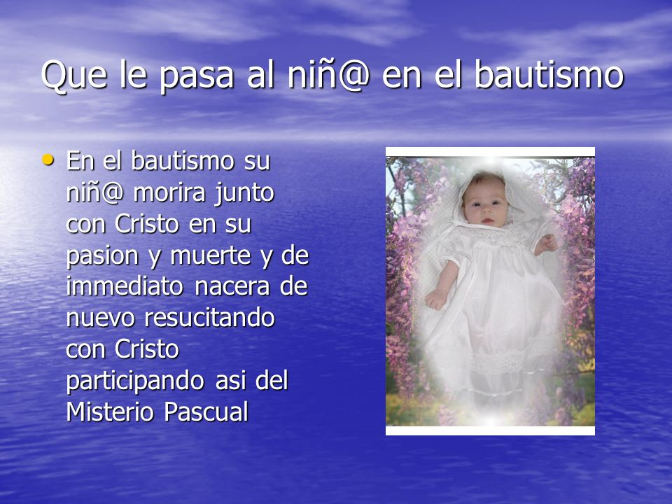 Que le pasa al niñ@ en el bautismo En el bautismo su niñ@ morira junto con Cristo en su pasion y muerte y de immediato nacera de nuevo resucitando con