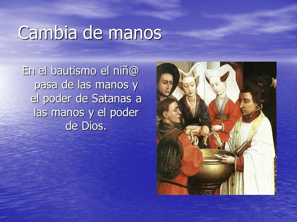 Cambia de manos En el bautismo el niñ@ pasa de las manos y el poder de Satanas a las manos y el poder de Dios.