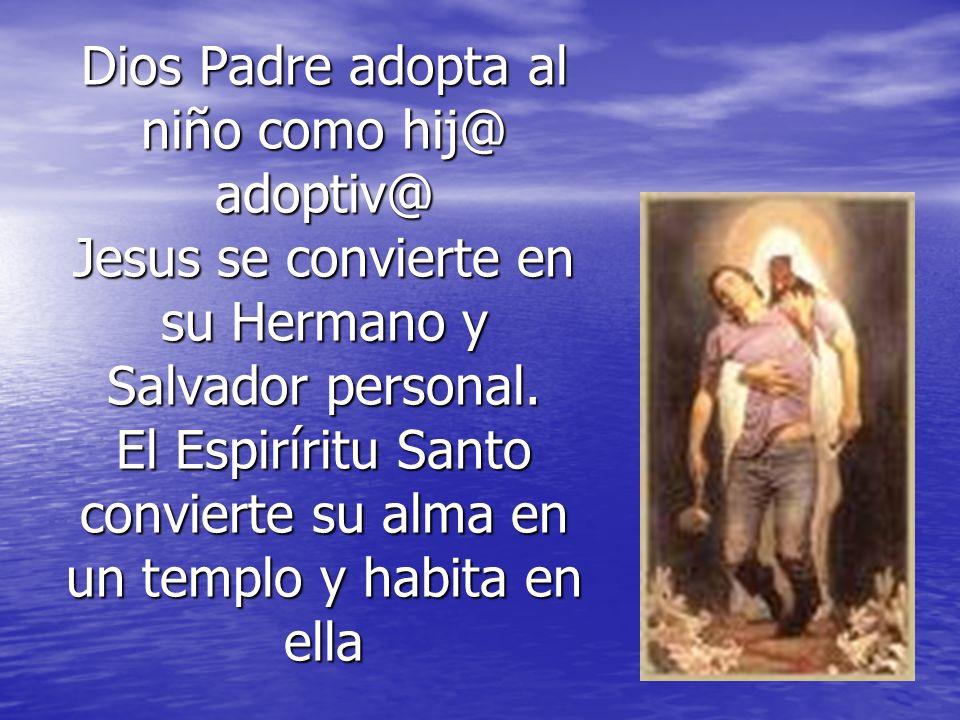 Dios Padre adopta al niño como hij@ adoptiv@ Jesus se convierte en su Hermano y Salvador personal. El Espiríritu Santo convierte su alma en un templo