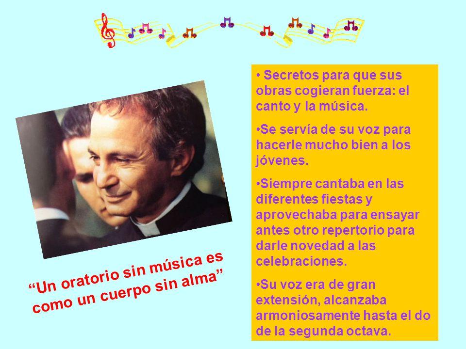 Un oratorio sin música es como un cuerpo sin alma Secretos para que sus obras cogieran fuerza: el canto y la música. Se servía de su voz para hacerle