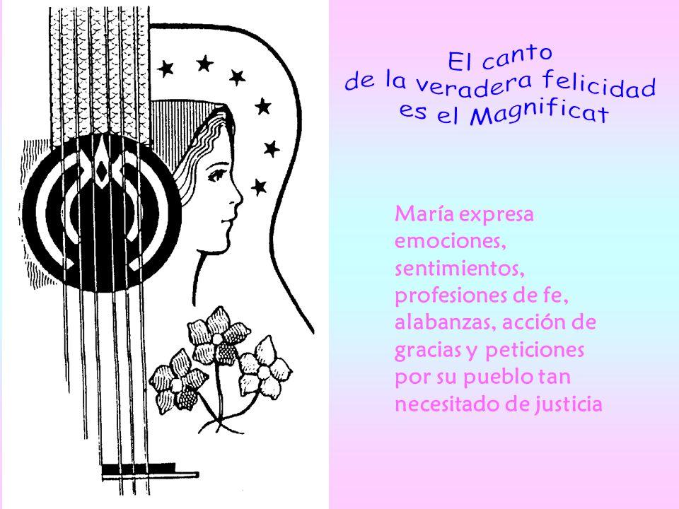María expresa emociones, sentimientos, profesiones de fe, alabanzas, acción de gracias y peticiones por su pueblo tan necesitado de justicia