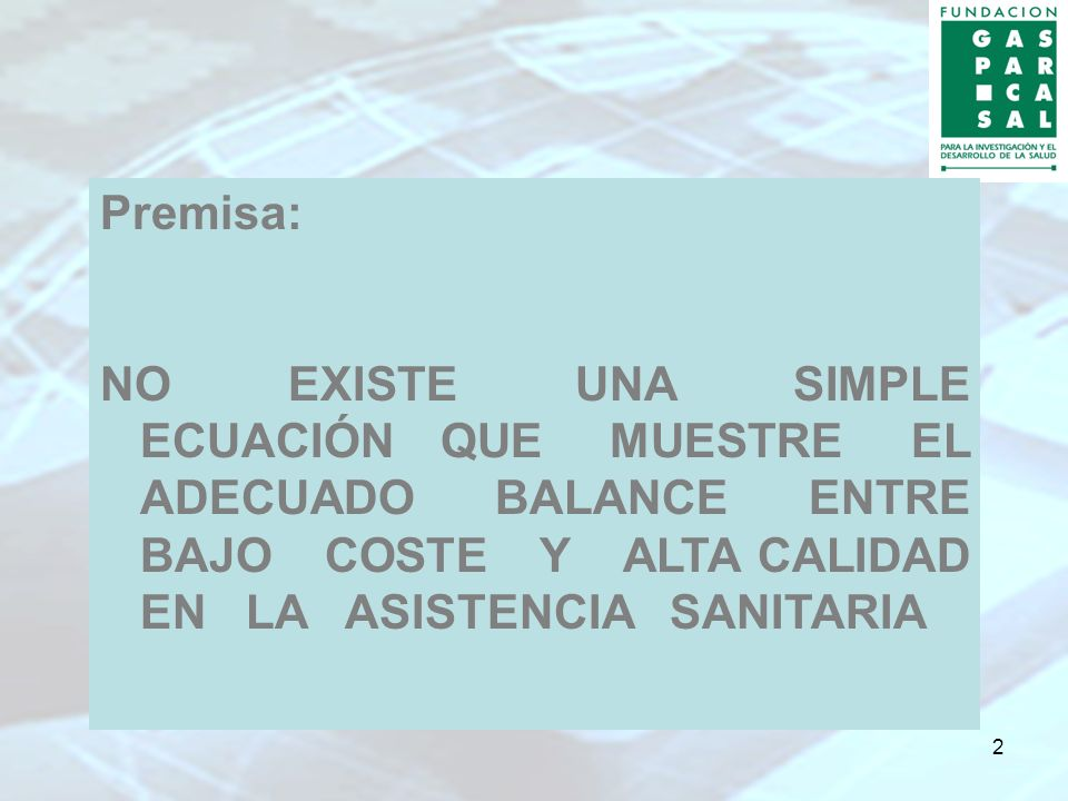 2 Premisa: NO EXISTE UNA SIMPLE ECUACIÓN QUE MUESTRE EL ADECUADO BALANCE ENTRE BAJO COSTE Y ALTA CALIDAD EN LA ASISTENCIA SANITARIA