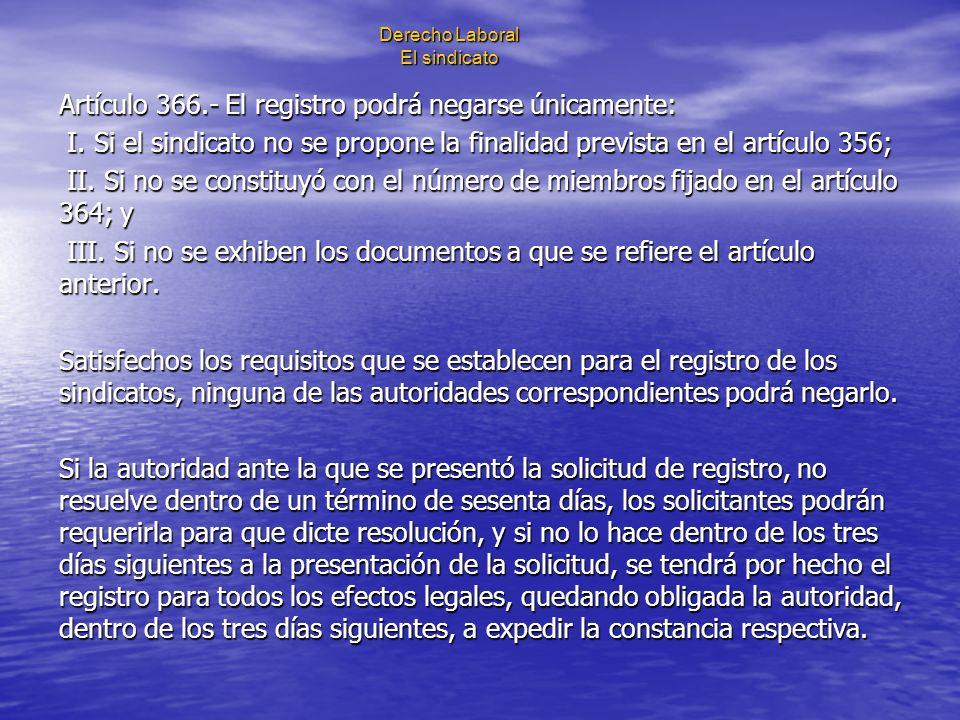 Derecho Laboral El sindicato Artículo 366.- El registro podrá negarse únicamente: I. Si el sindicato no se propone la finalidad prevista en el artícul