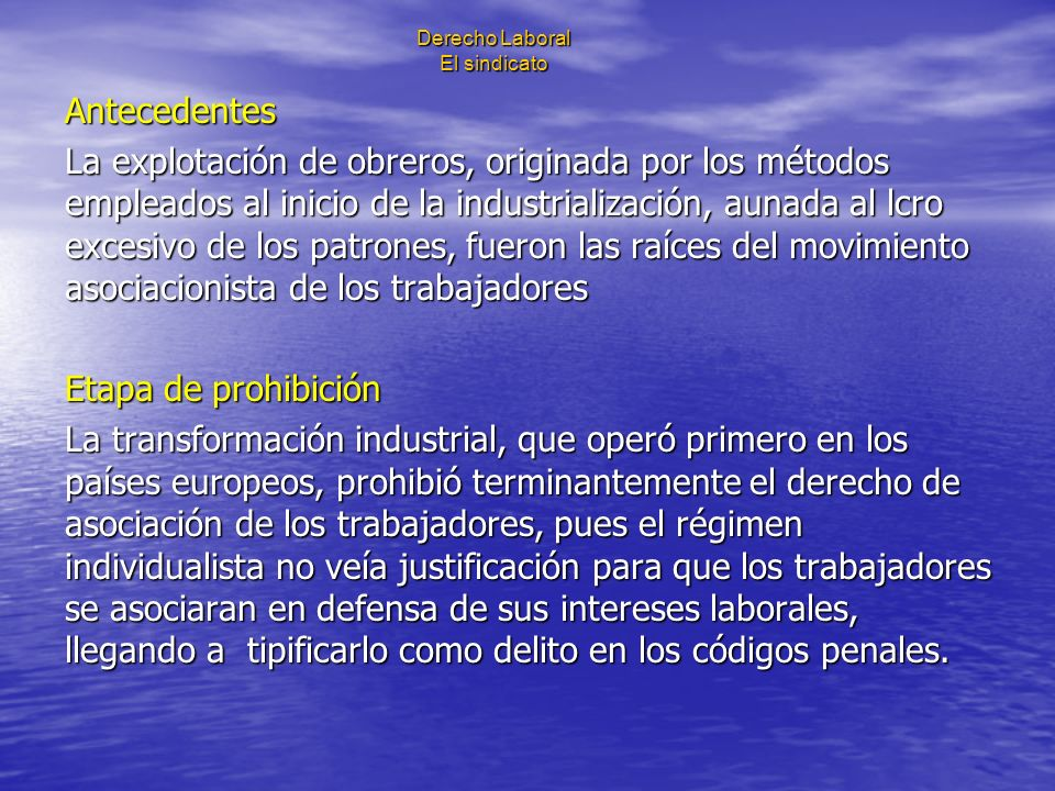Derecho Laboral El sindicato Antecedentes La explotación de obreros, originada por los métodos empleados al inicio de la industrialización, aunada al