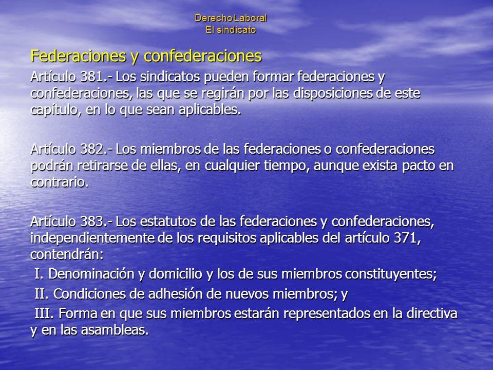 Derecho Laboral El sindicato Federaciones y confederaciones Artículo 381.- Los sindicatos pueden formar federaciones y confederaciones, las que se reg
