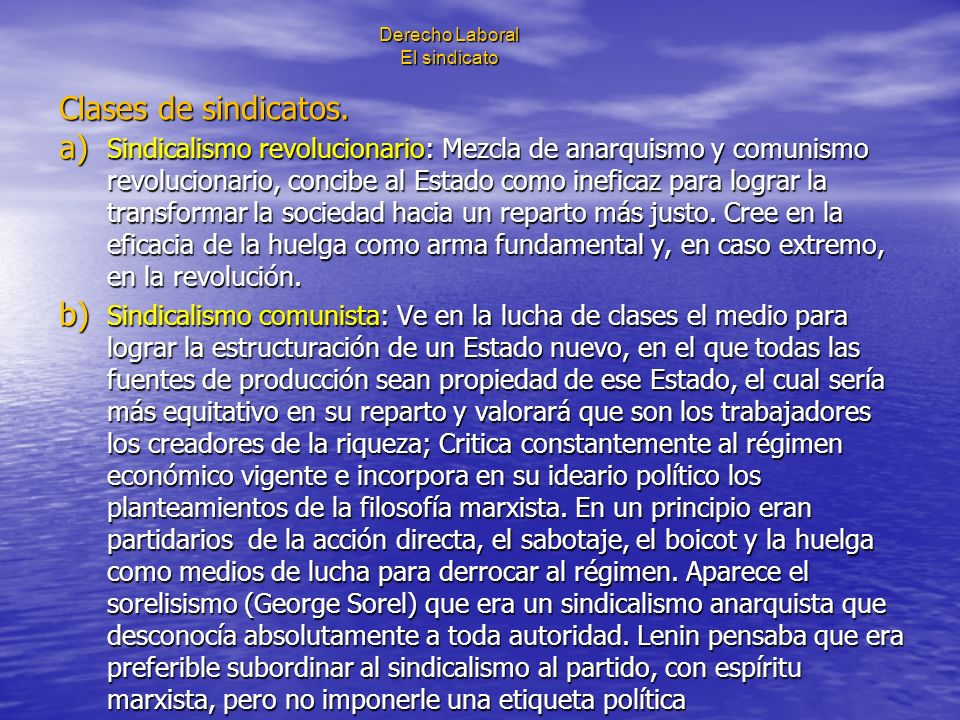 Derecho Laboral El sindicato Clases de sindicatos. a) Sindicalismo revolucionario: Mezcla de anarquismo y comunismo revolucionario, concibe al Estado